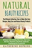 Natural Beauty Recipes: The Ultimate Collection: How to Make Skin Care Recipes, Body Care and Natural Beauty Products: 96 Recipes Inside, Including; ... Beauty Products, Homemade Beauty) (Volume 1)