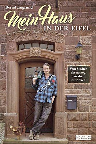 Mein Haus in der Eifel: Vom Städter, der auszog, Batralzem zu trinken (Edition Eyfalia)