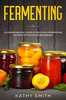 Fermenting: A Comprehensive Guide of Delicious Fermenting Recipes of Fruits and Beverages by [Kathy Smith]