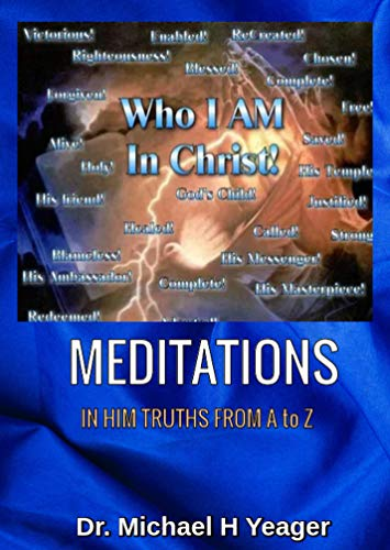 WHO I AM IN CHRIST MEDITATIONS: IN HIM TRUTHS FROM A to Z