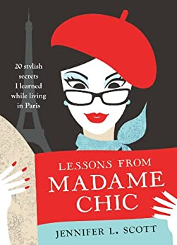 Lessons from Madame Chic: 20 Stylish Secrets I Learned While Living in Paris by [Jennifer L. Scott]