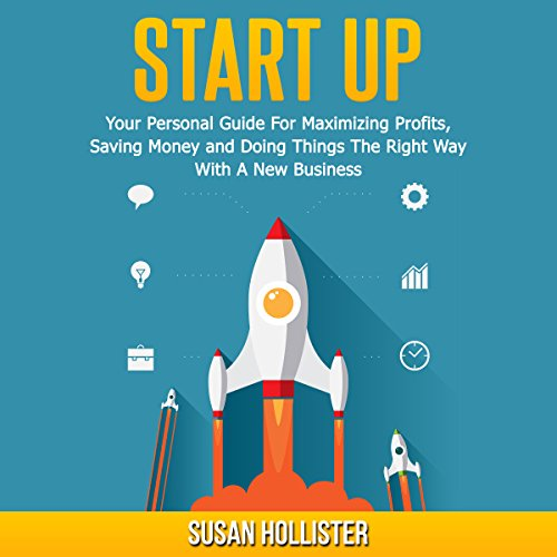 Startup: Your Personal Guide For Maximizing Profits, Saving Money and Doing Things The Right Way With A New Business cover art