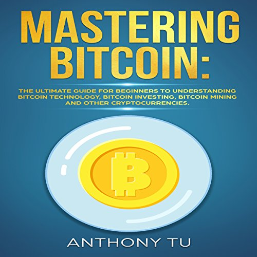 Mastering Bitcoin: The Ultimate Guide for Beginners to Understanding Bitcoin Technology, Bitcoin Investing, Bitcoin Mining, and Other Cryptocurrencies audiobook cover art