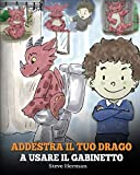 Addestra il tuo drago a usare il gabinetto: (Potty Train Your Dragon) Una simpatica storia per bambini, per rendere facile e divertente il momento di educarli all'uso del WC.: 1