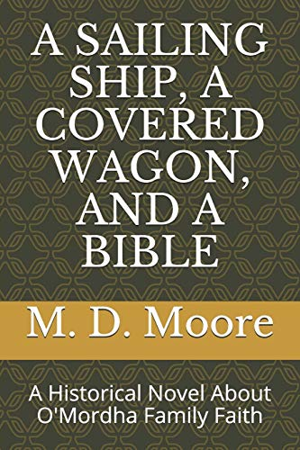 A SAILING SHIP, A COVERED WAGON, AND A BIBLE: A Historical Novel About O'Mordha Family Faith