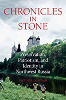 Chronicles In Stone: Preservation, Patriotism, and Identity in Northwest Russia (NIU Series in Slavic, East European, and Eurasian Studies)