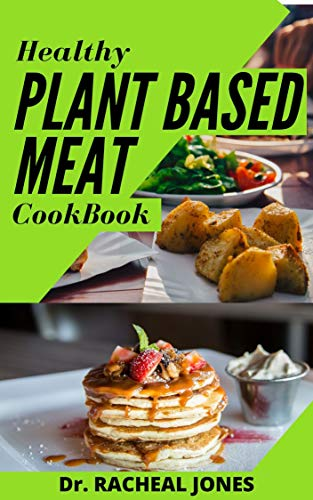 HEALTHY PLANT BASED MEAT COOKBOOK: Complete, Inspired, and Flexible Recipes for Eating Well Without Meat Including Meal Plans for Daily life