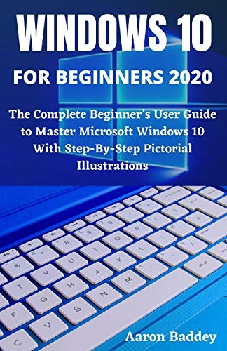 WINDOWS FOR BEGINNERS 2020: The Complete Beginner's User Guide to Master Microsoft Windows 10 With Step-By-Step Pictorial Illustrations