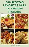 300 Recetas Favoritas Para La Verdura Italiana : Recetas Italianas Para Sopas, Pasta, Pizza, Ensaladas, Salsas, Galletas, Pasteles, Tartas, Antipasti, Postres, Crostini, Panini, Platos Principales