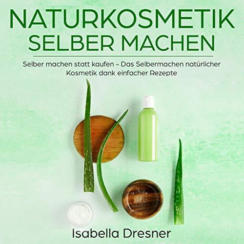 Naturkosmetik selber machen: Selber machen statt kaufen - Das Selbermachen natürlicher Kosmetik dank einfacher Rezepte audiobook cover art