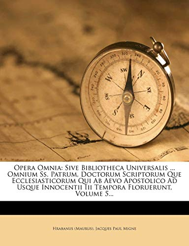 Opera Omnia: Sive Bibliotheca Universalis ... Omnium SS. Patrum, Doctorum Scriptorum Que Ecclesiasticorum Qui AB Aevo Apostolico Ad Usque Innocentii III Tempora Floruerunt, Volume 5...