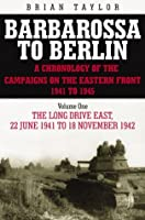 The Long Drive East 22 June 1941 - 18 November 1942 (Barbarossa to Berlin a Chronology of the Campaigns on the Eastern Front 1941-45)