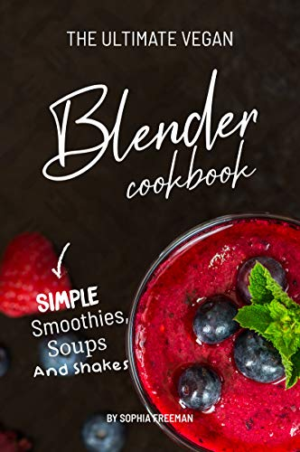 The Ultimate Vegan Blender Cookbook: Simple Smoothies, Soups and Shakes (English Edition)