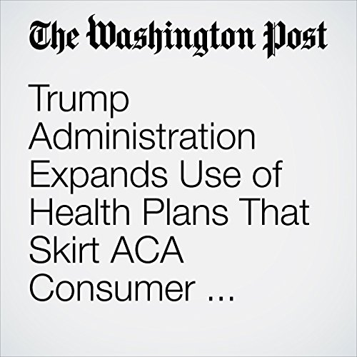 Trump Administration Expands Use of Health Plans That Skirt ACA Consumer Protections copertina