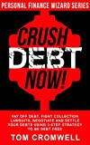 Crush Debt Now!: Pay off debt, fight collection lawsuits, negotiate and settle your debts using 3-step strategy to be debt free (Personal Finance Wizard)