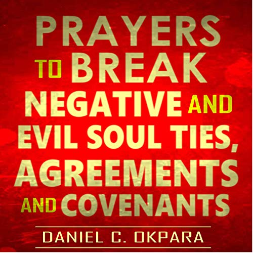 Prayers to Break Negative and Evil Soul Ties, Agreements and Covenants audiobook cover art