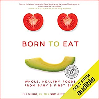 Born to Eat     Whole, Healthy Foods from Baby's First Bite              Written by:                                                                                                                                 Leslie Schilling,                                                                                        Wendy Jo Peterson                               Narrated by:                                                                                                                                 Wendy Jo Peterson,                                                                                        Leslie Schilling                      Length: 5 hrs and 15 mins     1 rating     Overall 4.0