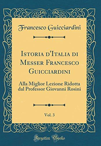 Istoria d'Italia Di Messer Francesco Guicciardini, Vol. 3: Alla Miglior Lezione Ridotta Dal Professor Giovanni Rosini (Classic Reprint) (Italian Edition)