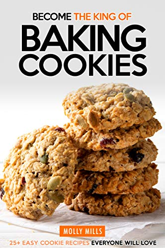 Become the King of Baking Cookies: 25+ Easy Cookie Recipes Everyone Will Love