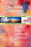 Illinois Municipal Retirement Fund All-Inclusive Self-Assessment - More than 650 Success Criteria, Instant Visual Insights, Comprehensive Spreadsheet Dashboard, Auto-Prioritized for Quick Results