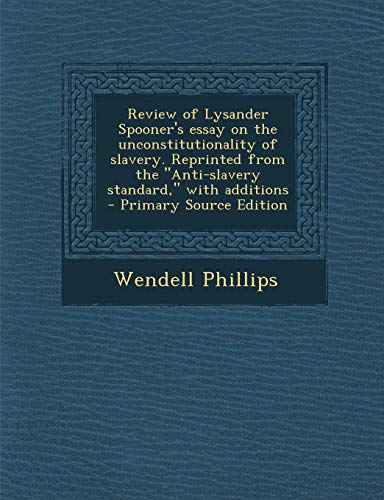 """Review of Lysander Spooner's essay on the unconstitutionality of slavery. Reprinted from the """"Anti-slavery standard,"""" with additions"""