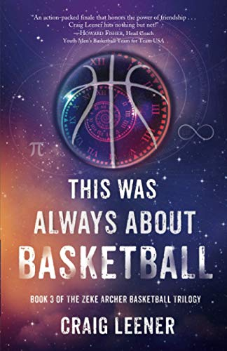 This Was Always About Basketball: Book 3 of the Zeke Archer Basketball Trilogy
