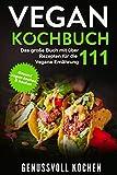 Vegan Kochbuch: Das große Buch mit über 111 leckeren Rezepten für die Vegane Ernährung - Gesund vegan kochen & backen Inkl. Vegan to Go, Vegan Bowls, 14 Tage Challenge für Einsteiger &...