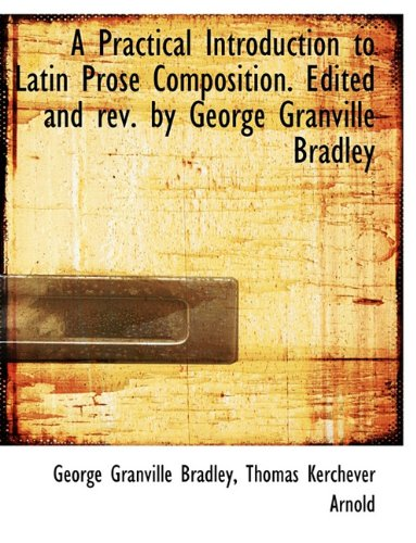 A Practical Introduction to Latin Prose Composition. Edited and rev. by George Granville Bradley