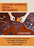 Leather Working Book for Beginners: A Leather Crafting Starter Handbook of 15 Leather Craft Projects Plus Tips, Tools and Techniques to Get You Started