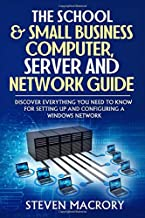 The School and Small Business Computer, Server and Network Guide: Discover everything you need to know for setting up and ...