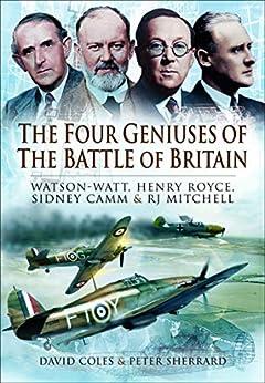 The Four Geniuses of the Battle of Britain: Watson-Watt, Henry Royce, Sydney Camm & RJ Mitchell by [David Coles, Peter Sherrard]