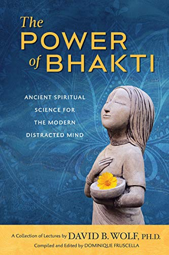The Power of Bhakti: Ancient Spiritual Science for the Modern Distracted Mind - A Collection of Lectures by David B. Wolf, PH.D. (English Edition)