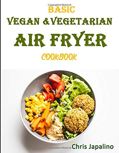 BASIC VEGAN & VEGETARIAN AIR FRYER COOKBOOK: Fast & Delicious Whole Food, Weight Loss, Plant Based Recipes With Less Fat, Low Carb, Fewer Calories And No Guilt