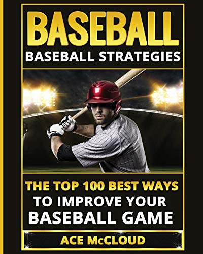 Baseball: Baseball Strategies: The Top 100 Best Ways To Improve Your Baseball Game (Best of Baseball History Stories Games)