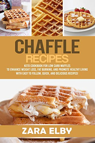 Chaffle Recipes: Keto Cookbook For Low Carb Waffles To Enhance Weight Loss, Fat Burning, And Promote Healthy Living With Easy To Follow, Quick, And Delicious Recipes!