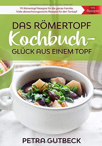 Das Römertopf Kochbuch – Glück aus einem Topf: Römertopf Rezepte für die ganze Familie. Viele abwechslungsreiche Rezepte für den Tontopf