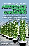 Simplified Guide To Aeroponics Tower Gardening: A Perfect Manual To Growing Plants Using Aeroponics Tower Garden System