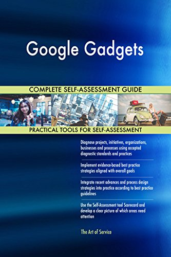 Google Gadgets All-Inclusive Self-Assessment - More than 660 Success Criteria, Instant Visual Insights, Comprehensive Spreadsheet Dashboard, Auto-Prioritized for Quick Results