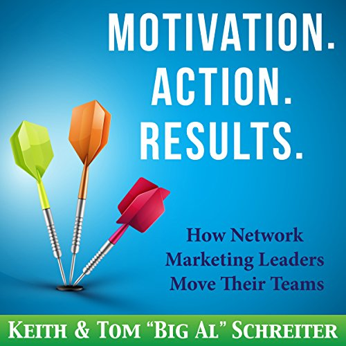 Motivation. Action. Results     How Network Marketing Leaders Move Their Teams              By:                                                                                                                                 Keith Schreiter,                                                                                        Tom