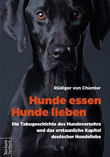 Hunde essen, Hunde lieben: Die Tabugeschichte des Hundeverzehrs und das erstaunliche Kapitel deutscher Hundeliebe