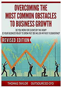 Overcoming the Most Common Obstacles to Business Growth: Do You Work for Clients by the Hour? Is Your Business Ready to Grow Past $10 Million Without Floundering by [Thomas Taylor]