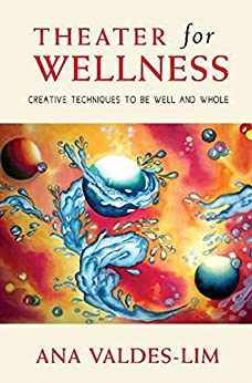 Theater for Wellness: Creative Techniques to be Well and Whole by [Ana Valdes-Lim]