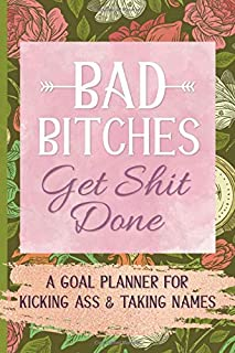 Bad Bitches Get Shit Done: A Goal Planner for Kicking Ass and Taking Names