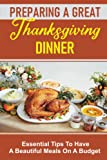 Preparing A Great Thanksgiving Dinner: Essential Tips To Have A Beautiful Meals On A Budget: Thanksgiving Cooking
