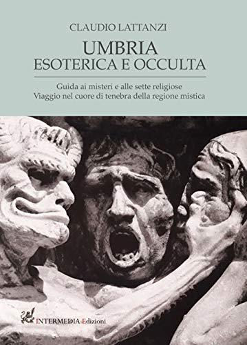 Umbria esoterica ed occulta. Guida ai misteri e alle sette religiose. Viaggio nel cuore di tenebra della regione mistica
