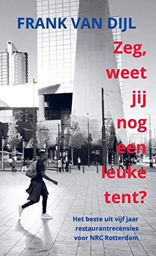 Zeg, weet jij nog een leuke tent?: Het beste uit vijf jaar restaurantrecensies voor NRC Rotterdam