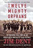 Twelve Mighty Orphans: The Inspiring True Story of the Mighty Mites Who Ruled Texas Football - Jim Dent