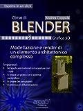 Corso di Blender. Livello 9: Modellazione e render di un elemento architettonico complesso (Esperto in un click)
