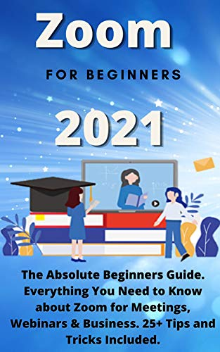 Zoom for Beginners: 2021 The Absolute Beginners Guide. Everything You Need to Know about Zoom for Meetings, Webinars & Business. 25+ Tips and Tricks Included.