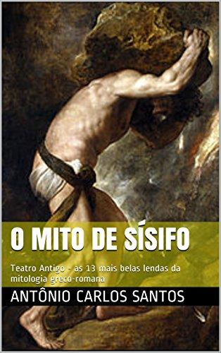 O mito de Sísifo: Teatro Antigo - as 13 mais belas lendas da mitologia greco-romana (Teatro greco-romano Livro 1)